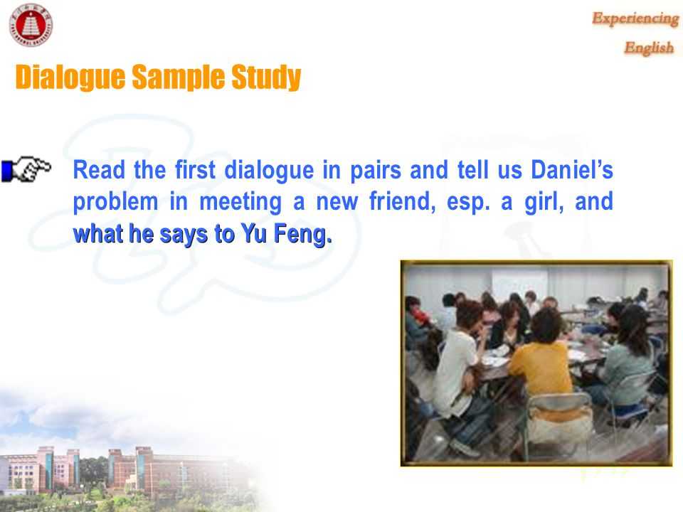 Dialogue Sample Study Read the first dialogue in pairs and tell us Daniel's problem in meeting a new friend, esp. a girl, and.