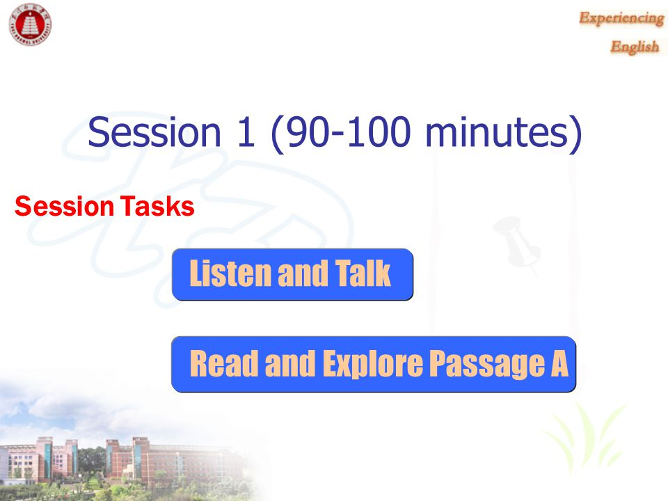 Session 1 (90-100 minutes) Listen and Talk Read and Explore Passage A