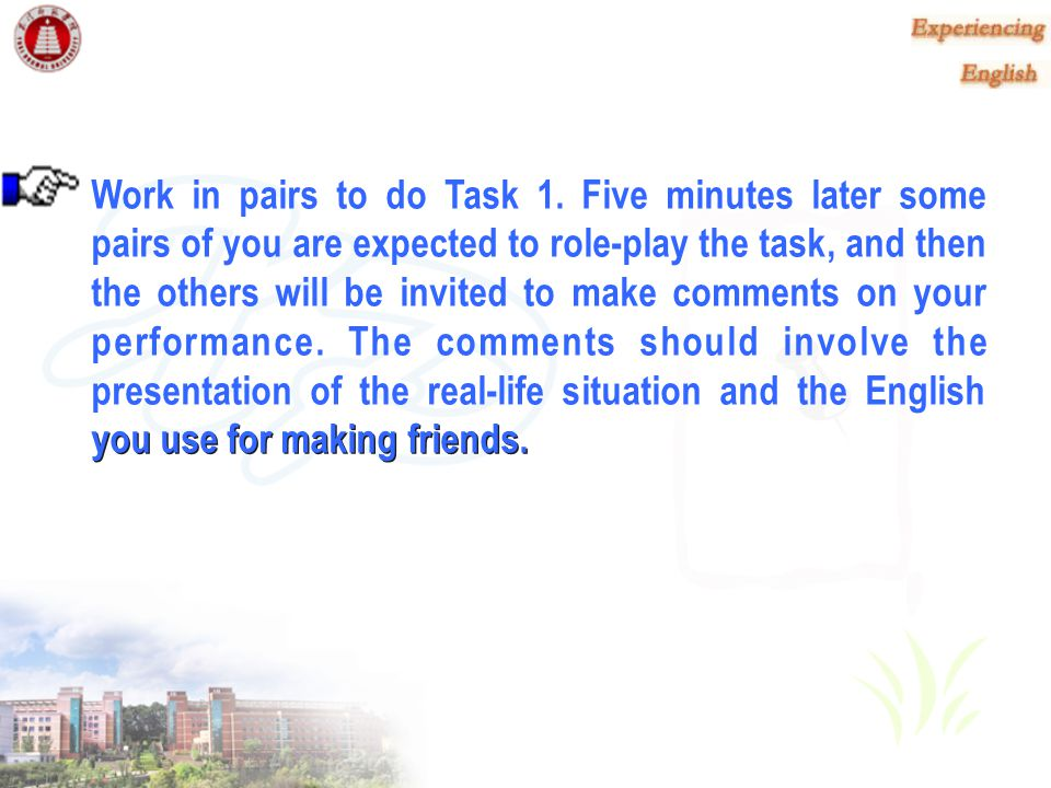 Work in pairs to do Task 1. Five minutes later some pairs of you are expected to role-play the task, and then the others will be invited to make comments on your performance. The comments should involve the presentation of the real-life situation and the English