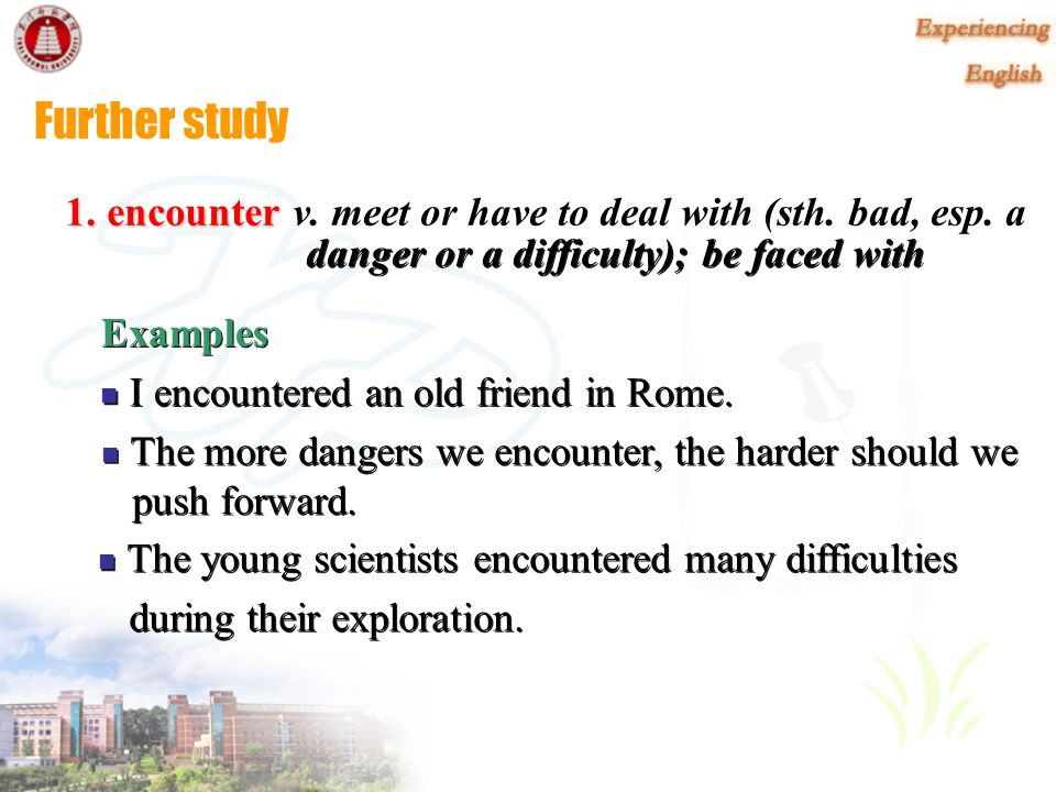 Further study 1. encounter v. meet or have to deal with (sth. bad, esp. a. danger or a difficulty); be faced with.
