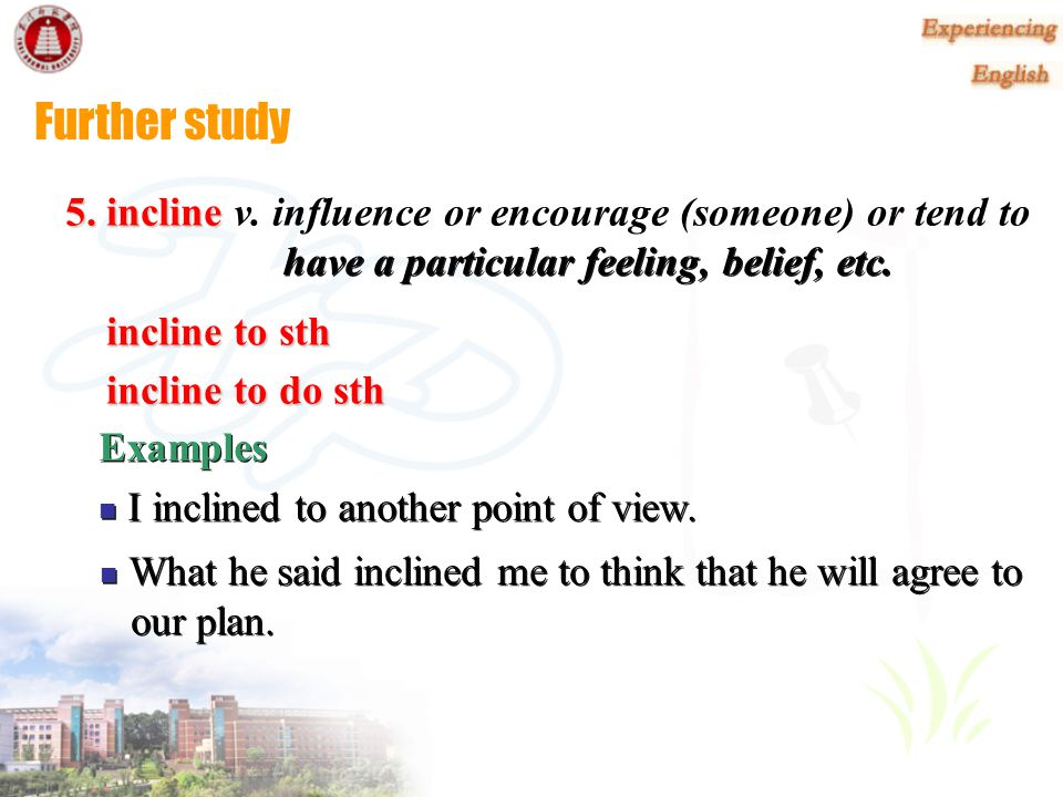 Further study 5. incline v. influence or encourage (someone) or tend to. incline to sth. incline to do sth.
