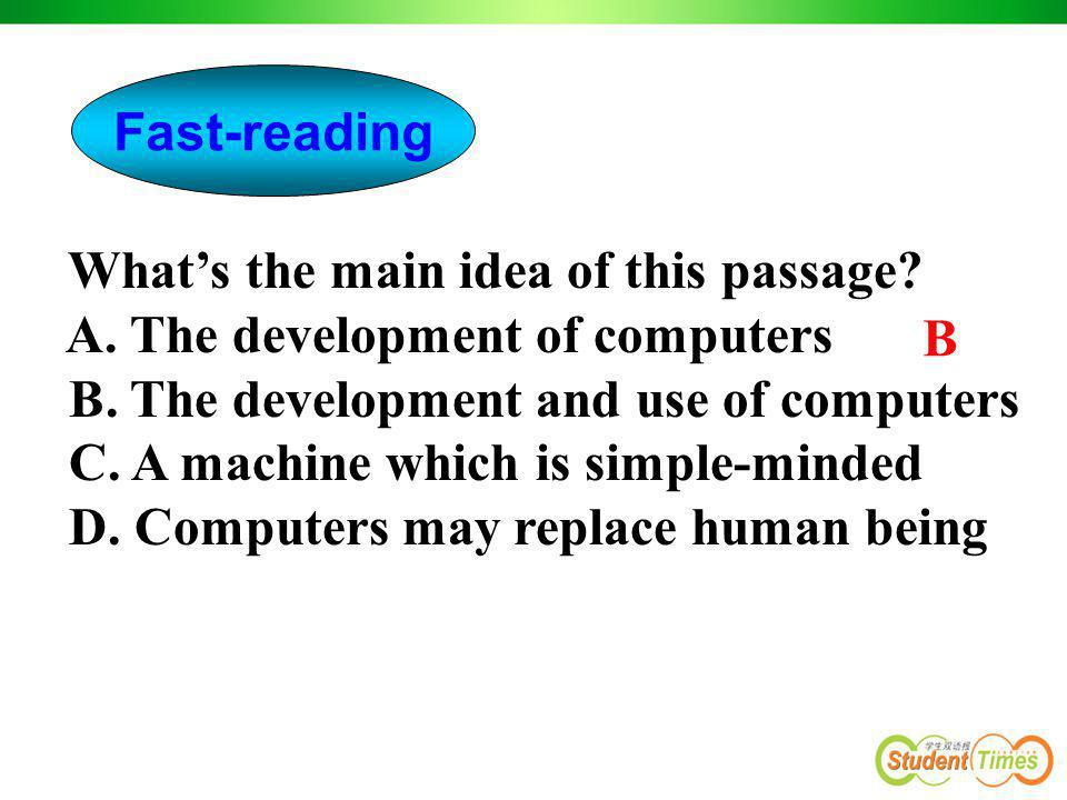Fast-reading What's the main idea of this passage A. The development of computers. B. The development and use of computers.