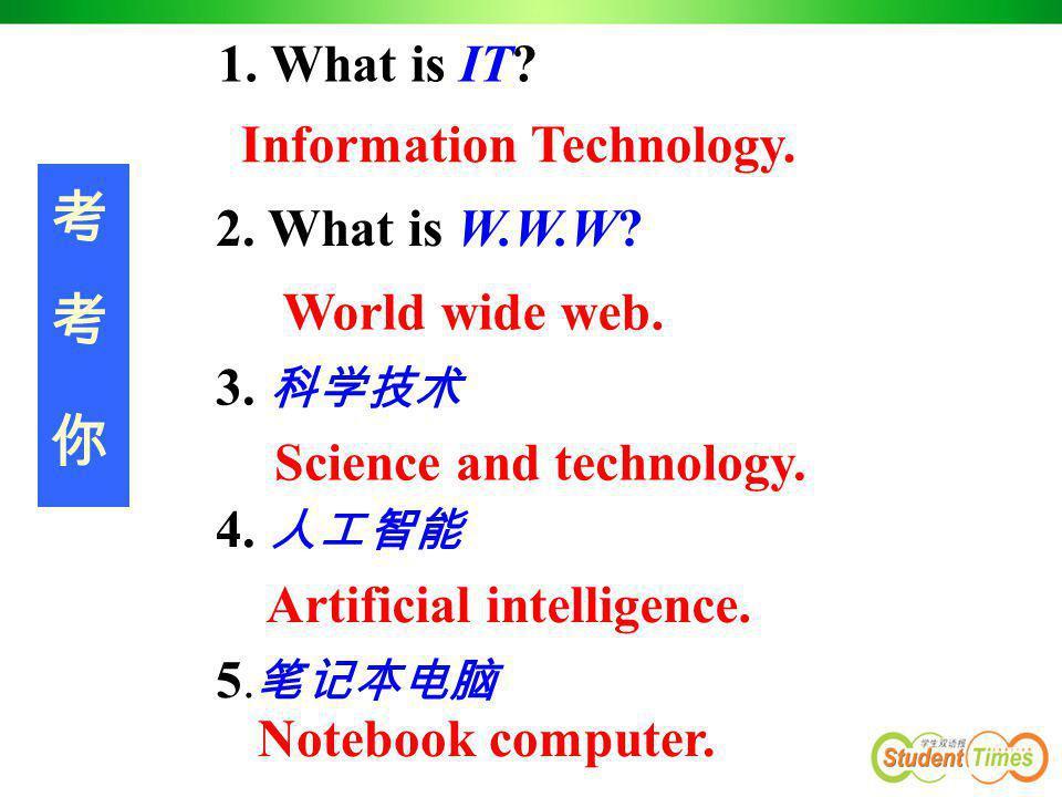 考 考 你 1. What is IT Information Technology. 2. What is W.W.W