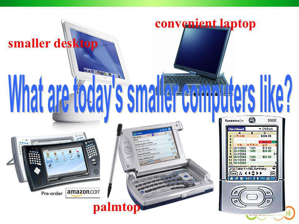 What are today s smaller computers like