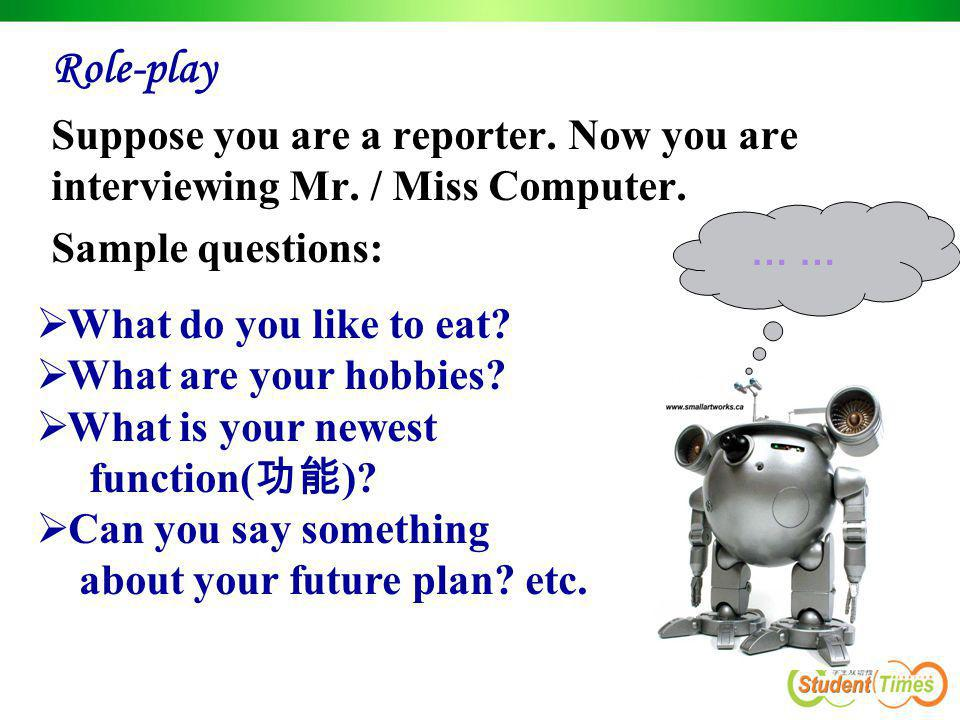 Role-play Suppose you are a reporter. Now you are interviewing Mr. / Miss Computer. Sample questions: