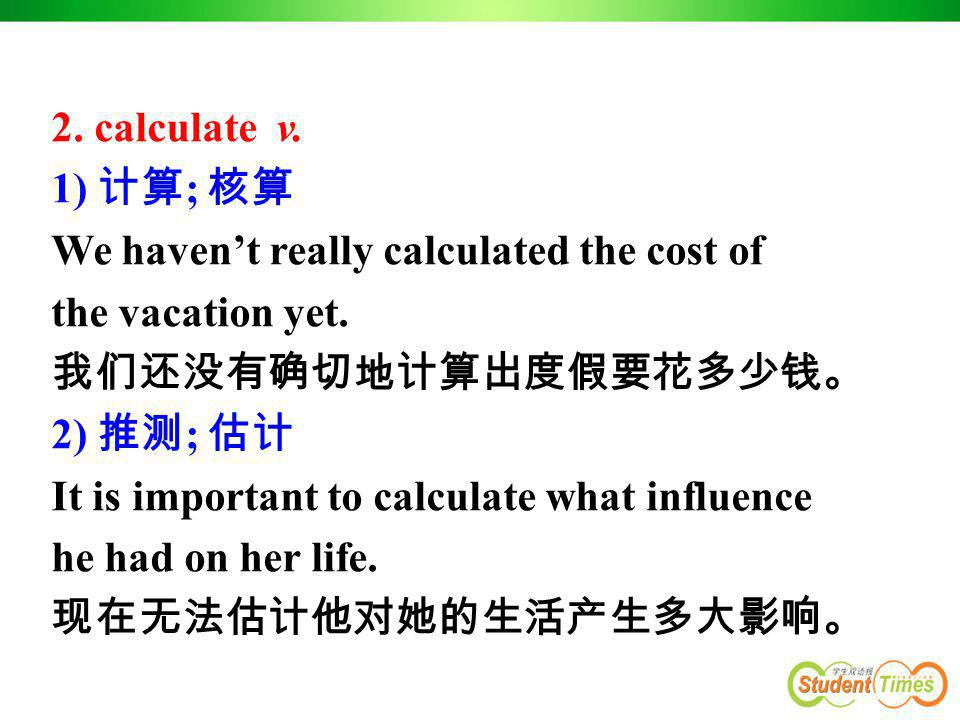 2. calculate v. 1) 计算; 核算. We haven't really calculated the cost of. the vacation yet. 我们还没有确切地计算出度假要花多少钱。
