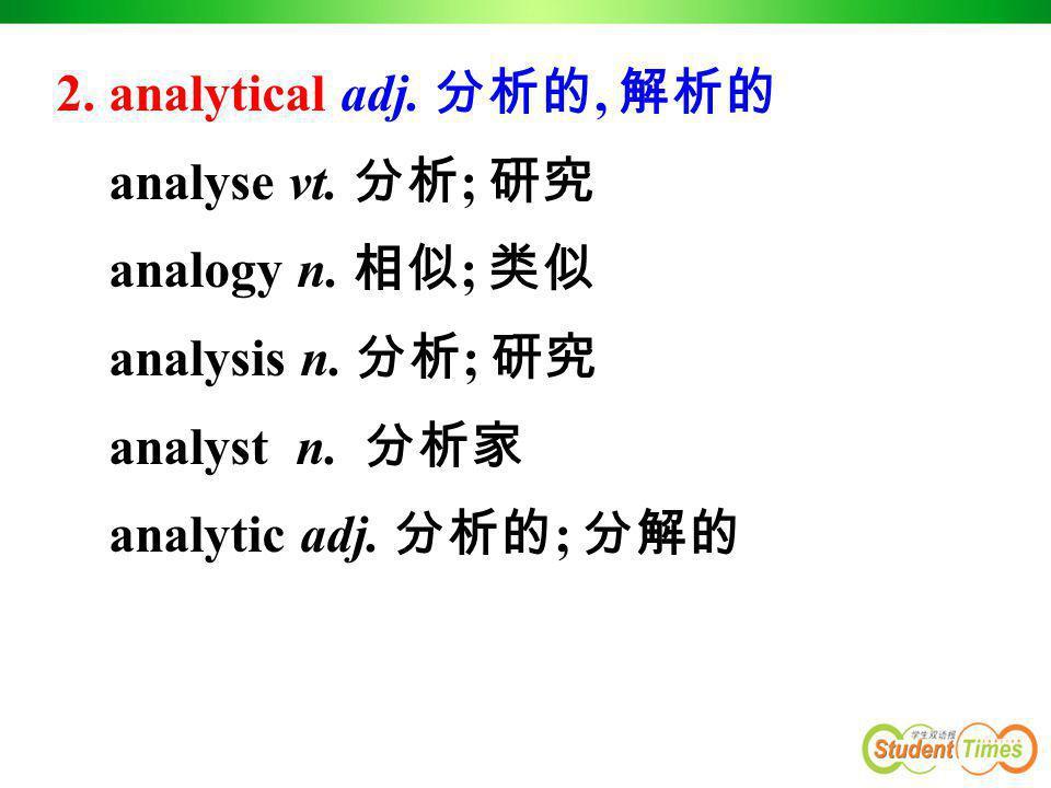 2. analytical adj. 分析的, 解析的 analyse vt. 分析; 研究. analogy n. 相似; 类似. analysis n. 分析; 研究. analyst n. 分析家.