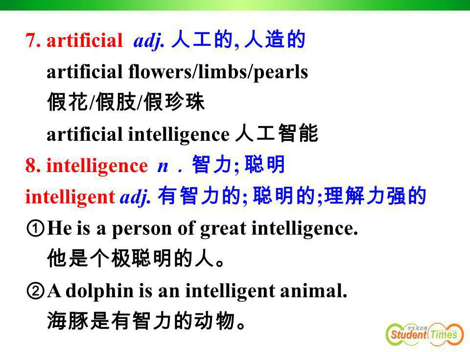 7. artificial adj. 人工的, 人造的 artificial flowers/limbs/pearls. 假花/假肢/假珍珠. artificial intelligence 人工智能.