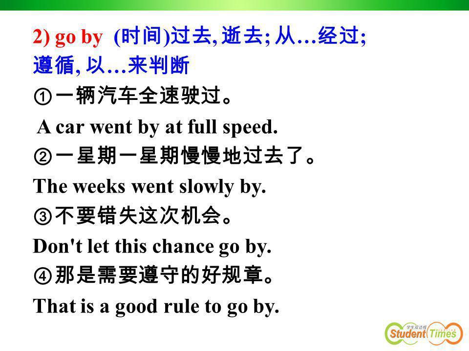 2) go by (时间)过去, 逝去; 从…经过; 遵循, 以…来判断. ①一辆汽车全速驶过。 A car went by at full speed. ②一星期一星期慢慢地过去了。 The weeks went slowly by.