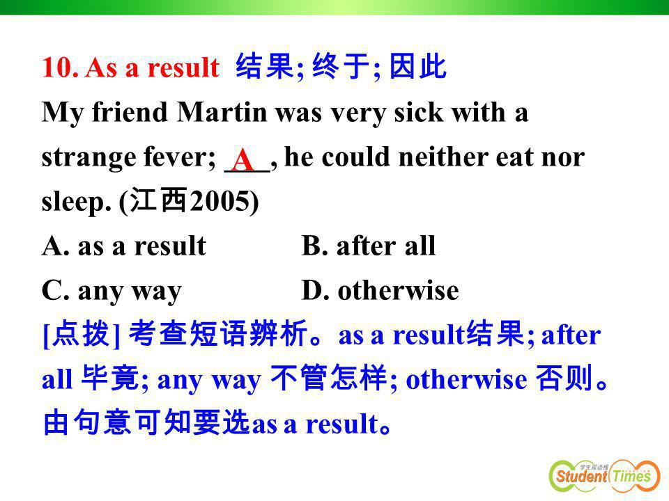 10. As a result 结果; 终于; 因此 My friend Martin was very sick with a strange fever; ___, he could neither eat nor sleep. (江西2005)