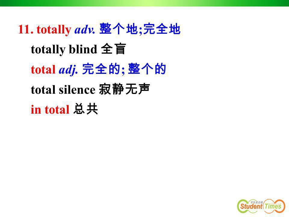 11. totally adv. 整个地;完全地 totally blind 全盲 total adj. 完全的; 整个的 total silence 寂静无声 in total 总共