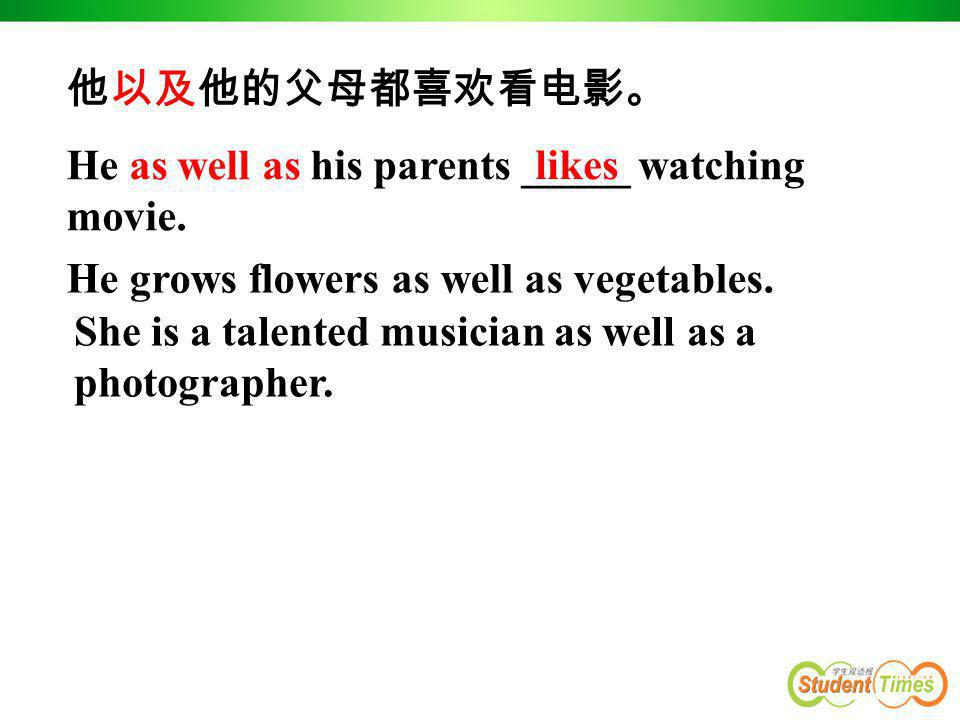 他以及他的父母都喜欢看电影。 He as well as his parents _____ watching. movie. likes. He grows flowers as well as vegetables.