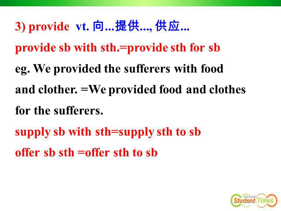 3) provide vt. 向...提供..., 供应... provide sb with sth.=provide sth for sb. eg. We provided the sufferers with food.