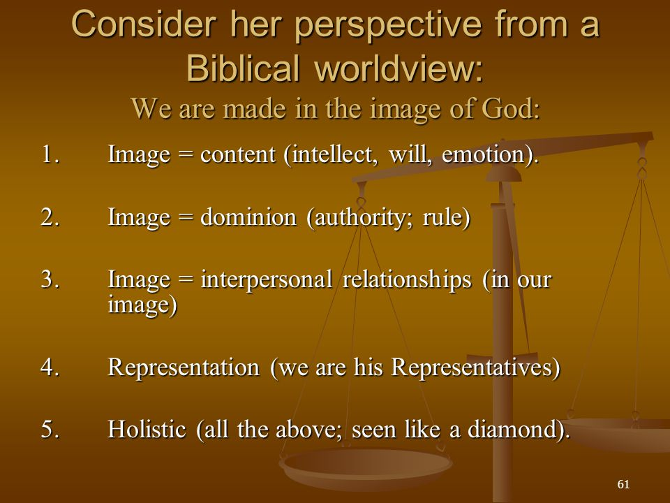 Consider her perspective from a Biblical worldview: We are made in the image of God:
