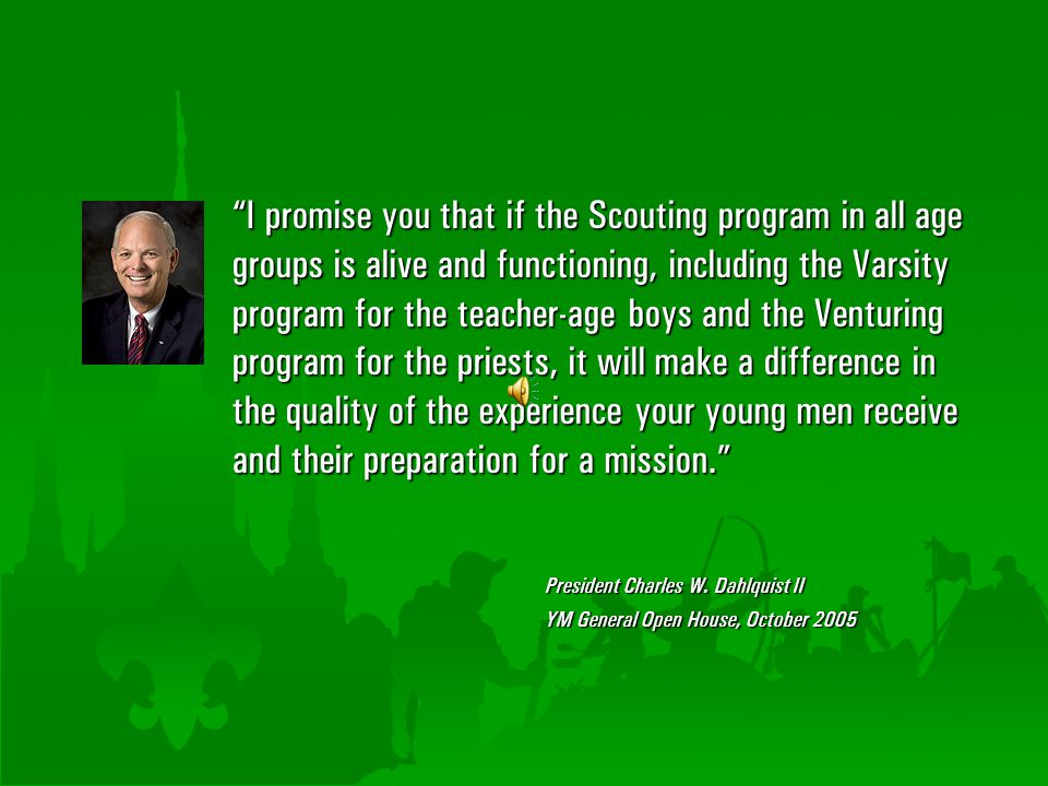 I promise you that if the Scouting program in all age groups is alive and functioning, including the Varsity program for the teacher-age boys and the Venturing program for the priests, it will make a difference in the quality of the experience your young men receive and their preparation for a mission.