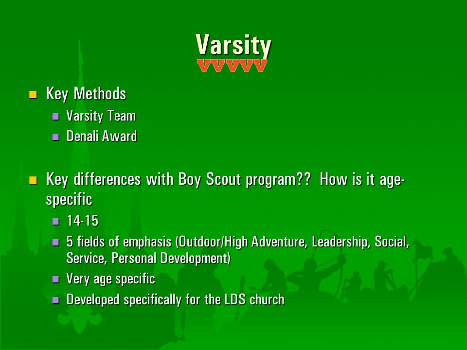 Varsity Key Methods. Varsity Team. Denali Award. Key differences with Boy Scout program How is it age-specific.