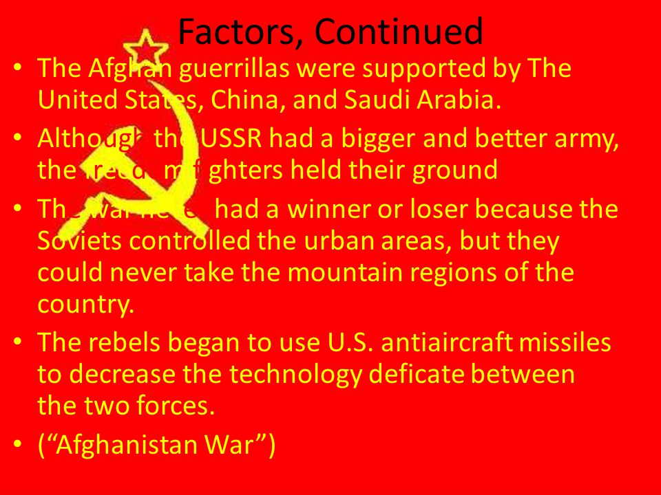 Factors, Continued The Afghan guerrillas were supported by The United States, China, and Saudi Arabia.
