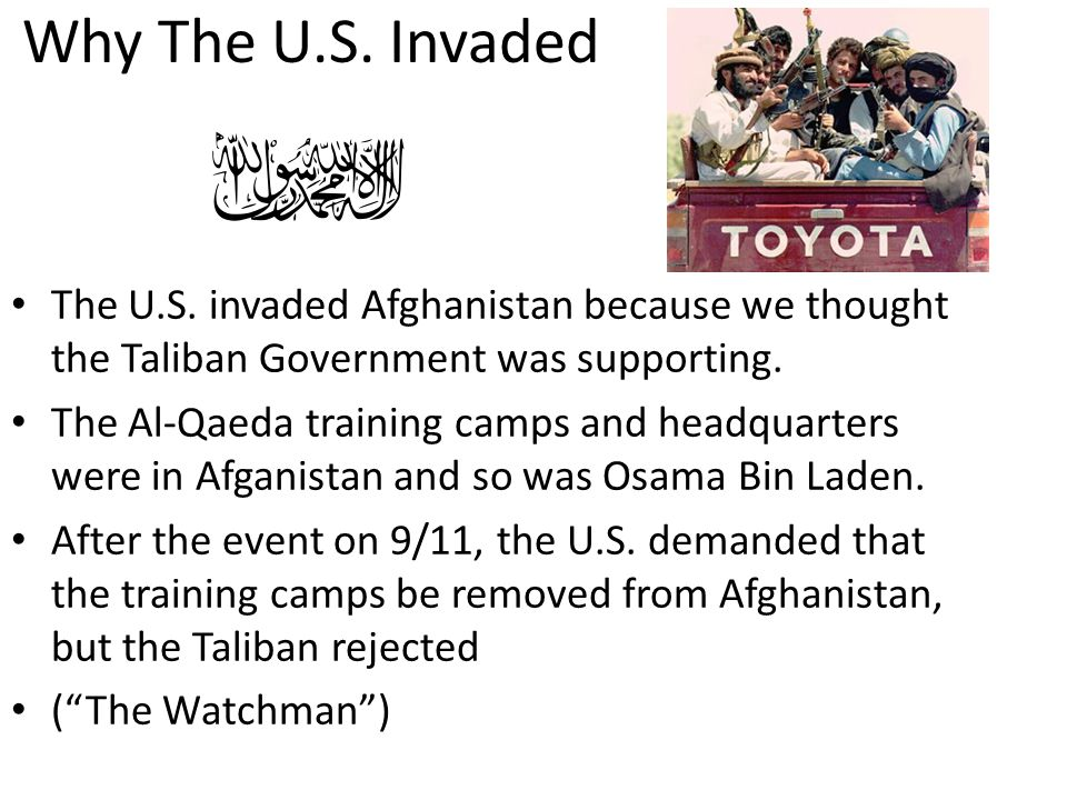 Why The U.S. Invaded The U.S. invaded Afghanistan because we thought the Taliban Government was supporting.