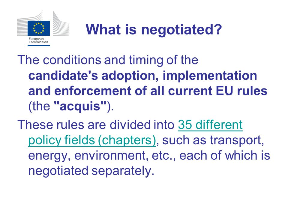 What is negotiated The conditions and timing of the candidate s adoption, implementation and enforcement of all current EU rules (the acquis ).