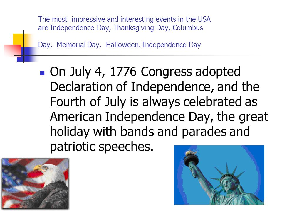 The most impressive and interesting events in the USA are Independence Day, Thanksgiving Day, Columbus Day, Memorial Day, Halloween. Independence Day