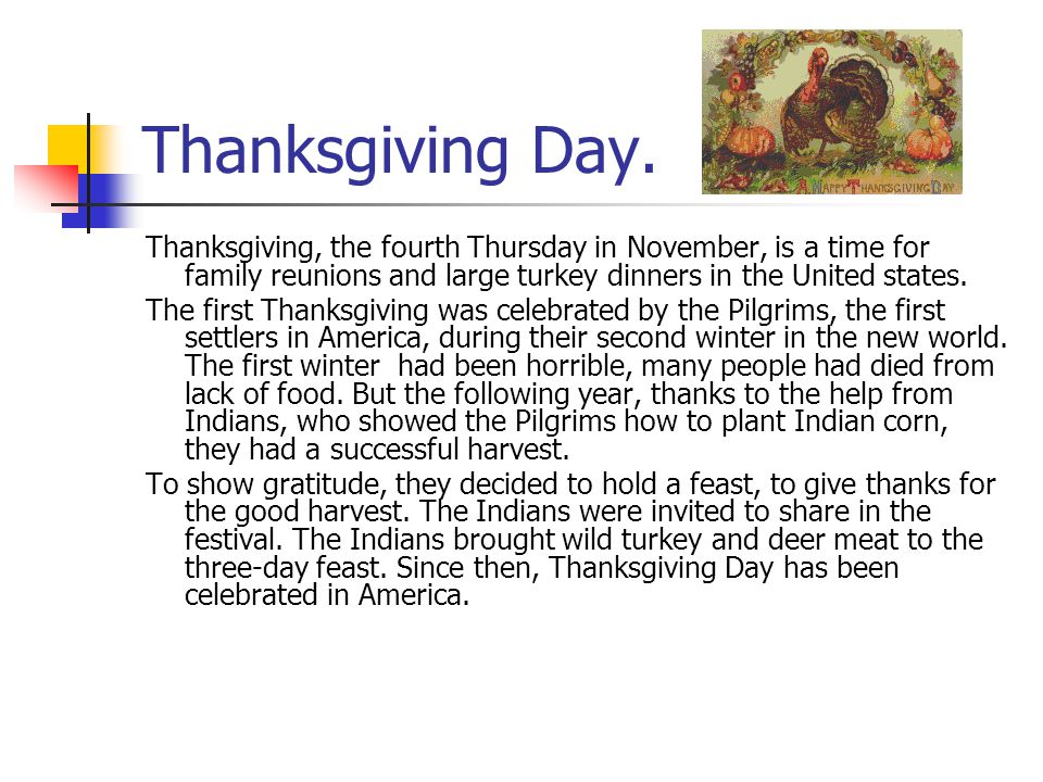 Thanksgiving Day. Thanksgiving, the fourth Thursday in November, is a time for family reunions and large turkey dinners in the United states.