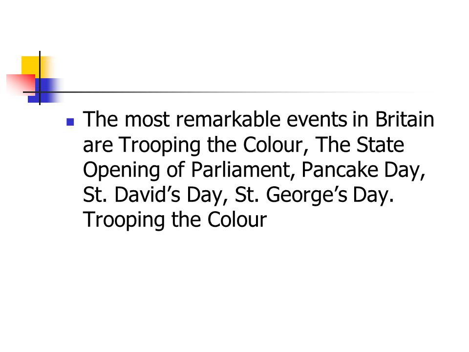 The most remarkable events in Britain are Trooping the Colour, The State Opening of Parliament, Pancake Day, St.