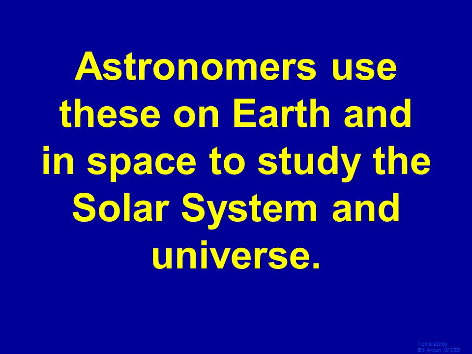 Astronomers use these on Earth and in space to study the Solar System and universe.