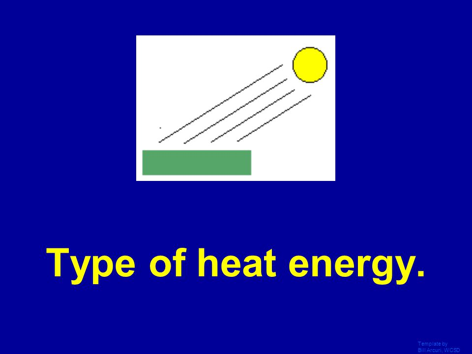 Type of heat energy. Template by Bill Arcuri, WCSD