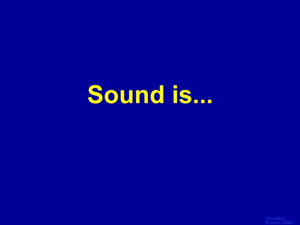 Sound is... Template by Bill Arcuri, WCSD