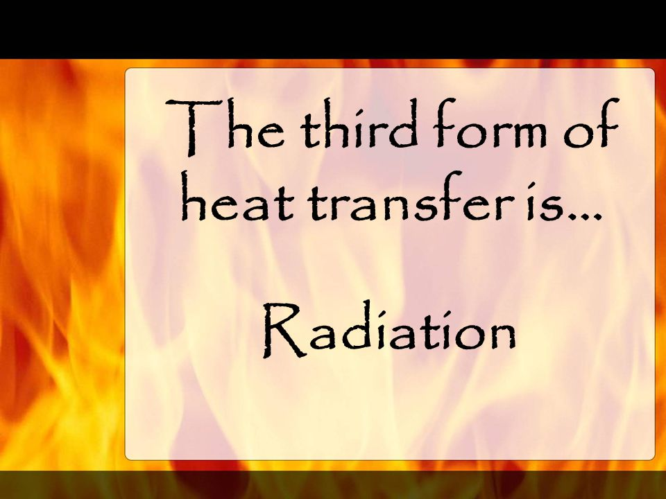 The third form of heat transfer is…
