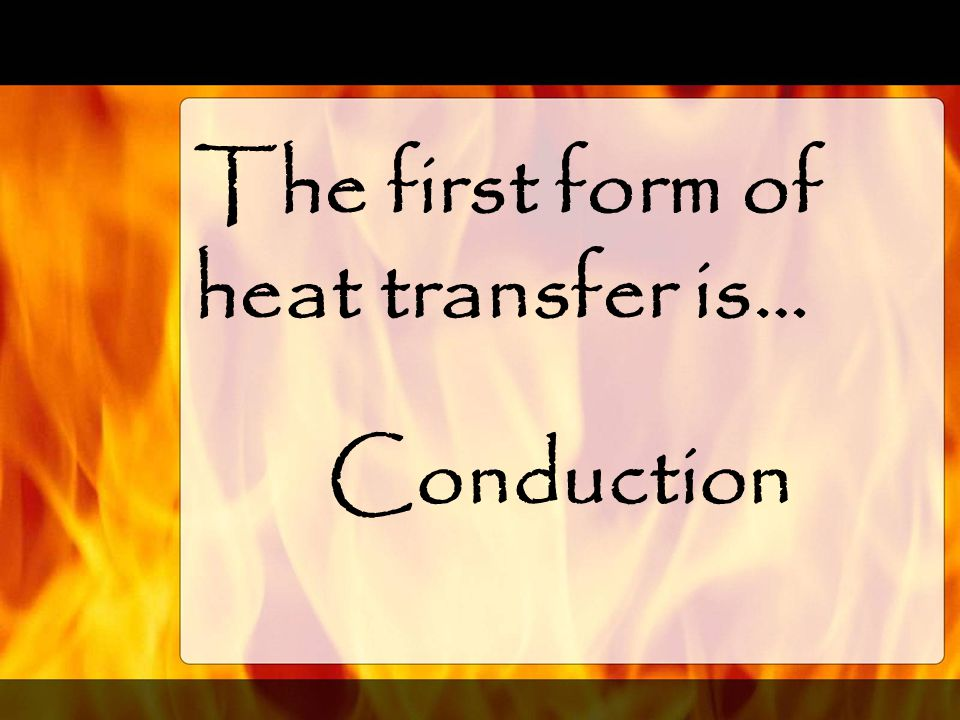 The first form of heat transfer is…