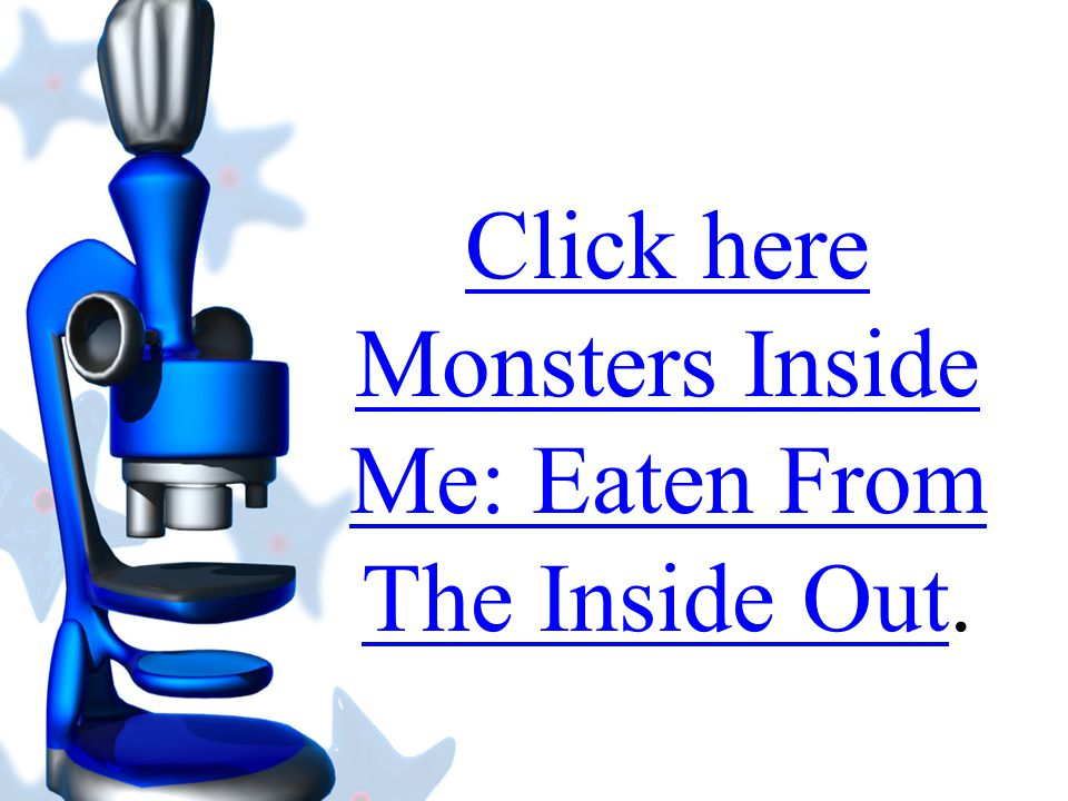 Click here Monsters Inside Me: Eaten From The Inside Out.