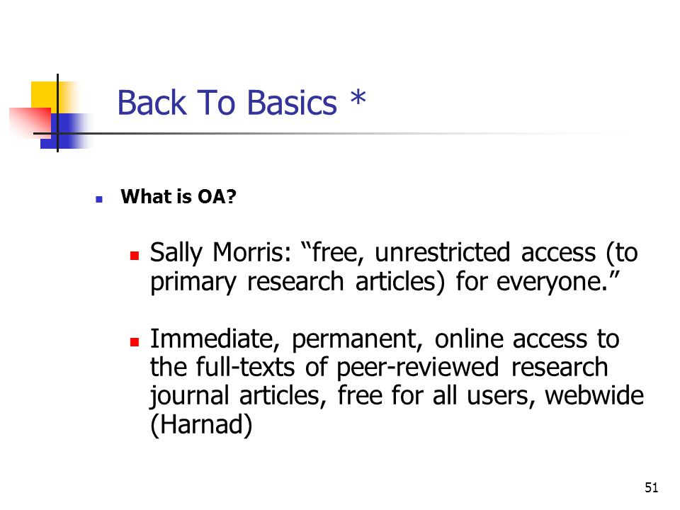 Back To Basics * What is OA Sally Morris: free, unrestricted access (to primary research articles) for everyone.