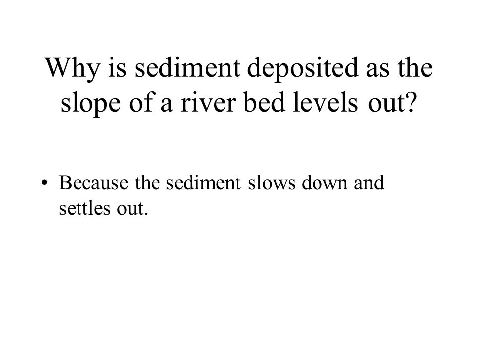 Why is sediment deposited as the slope of a river bed levels out