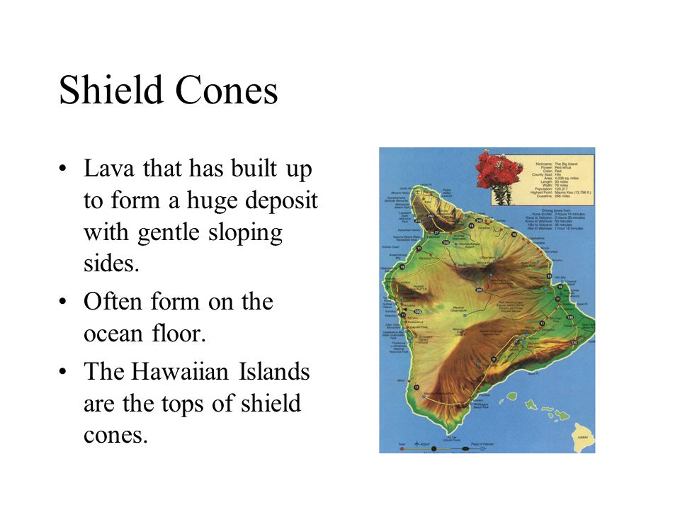 Shield Cones Lava that has built up to form a huge deposit with gentle sloping sides. Often form on the ocean floor.