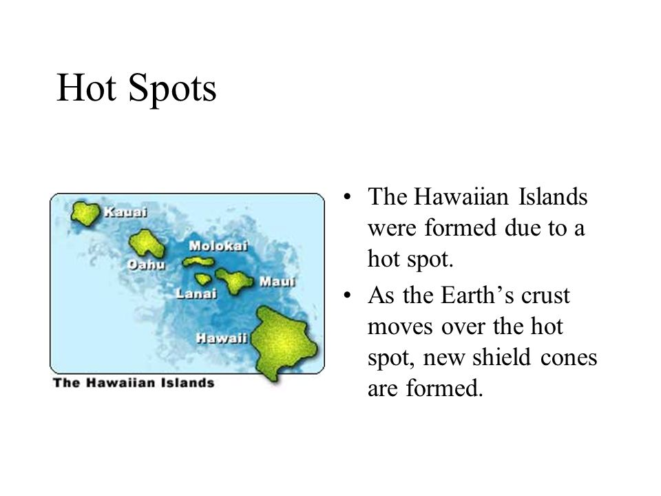 Hot Spots The Hawaiian Islands were formed due to a hot spot.
