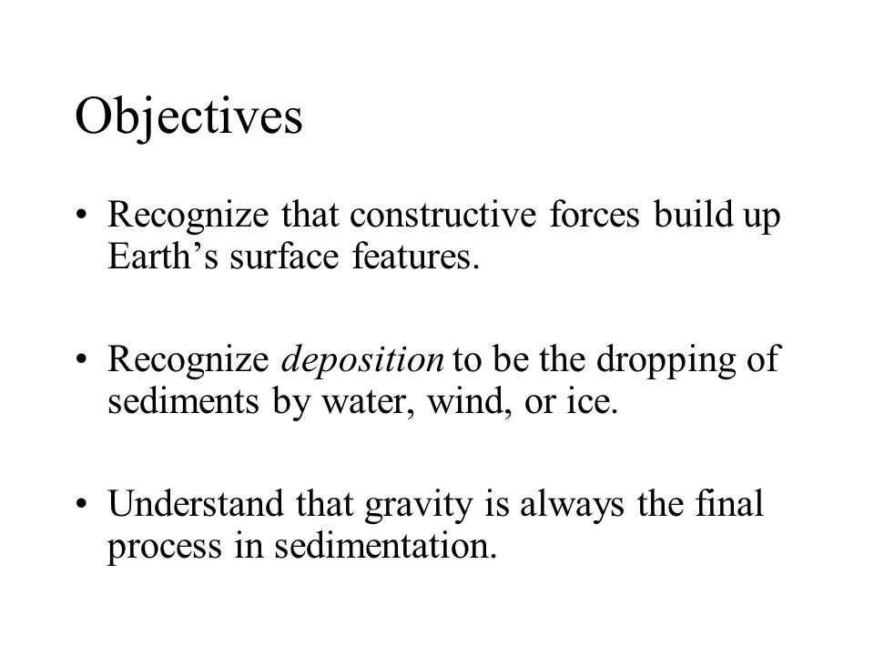 Objectives Recognize that constructive forces build up Earth's surface features.