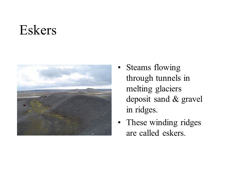 Eskers Steams flowing through tunnels in melting glaciers deposit sand & gravel in ridges.