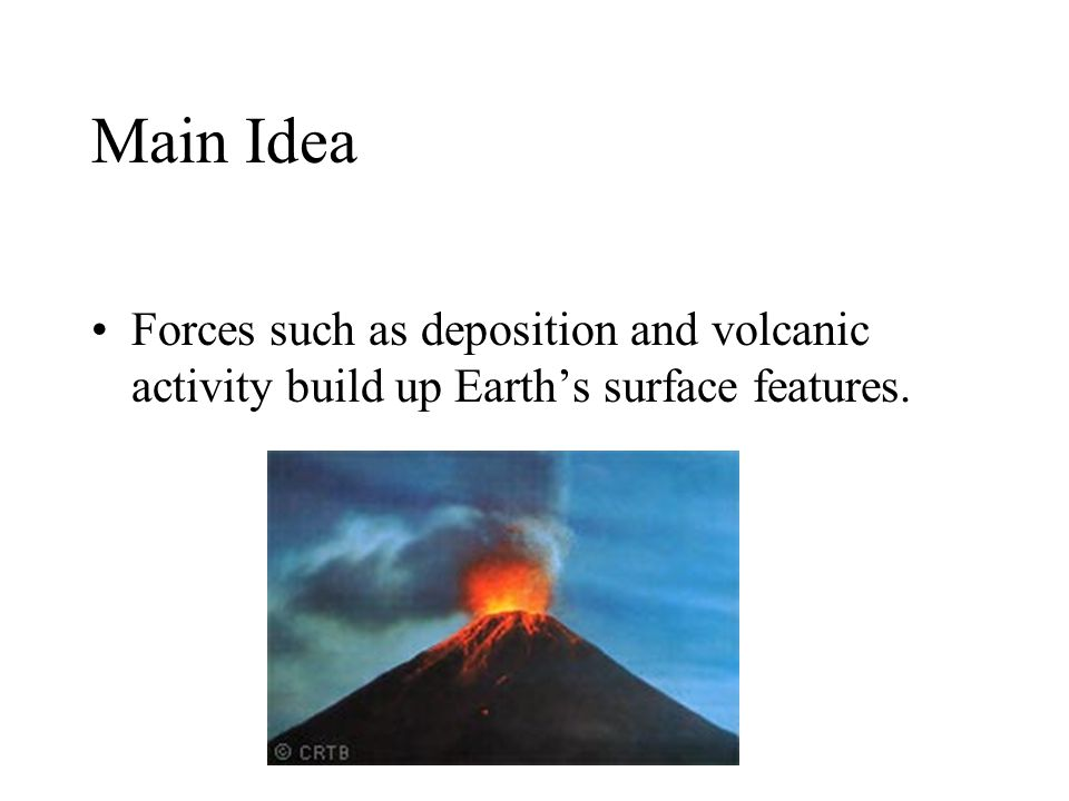 Main Idea Forces such as deposition and volcanic activity build up Earth's surface features.