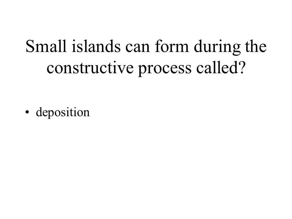 Small islands can form during the constructive process called