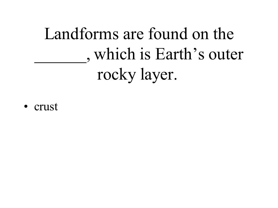 Landforms are found on the ______, which is Earth's outer rocky layer.