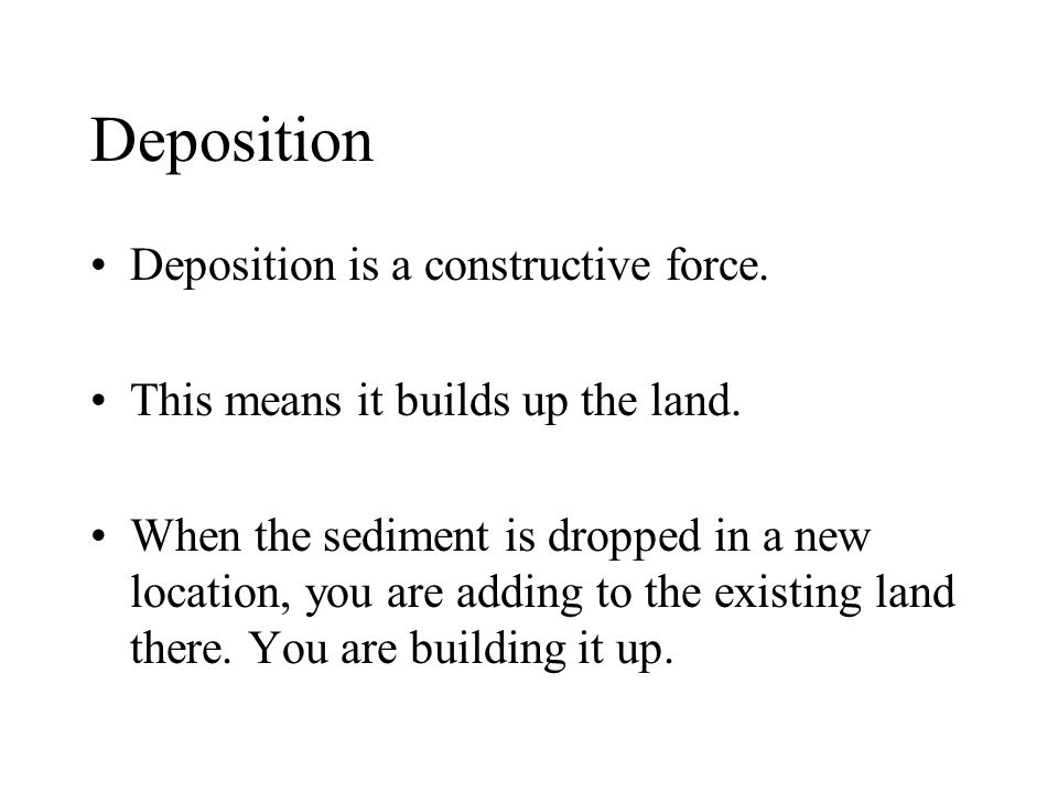 Deposition Deposition is a constructive force.