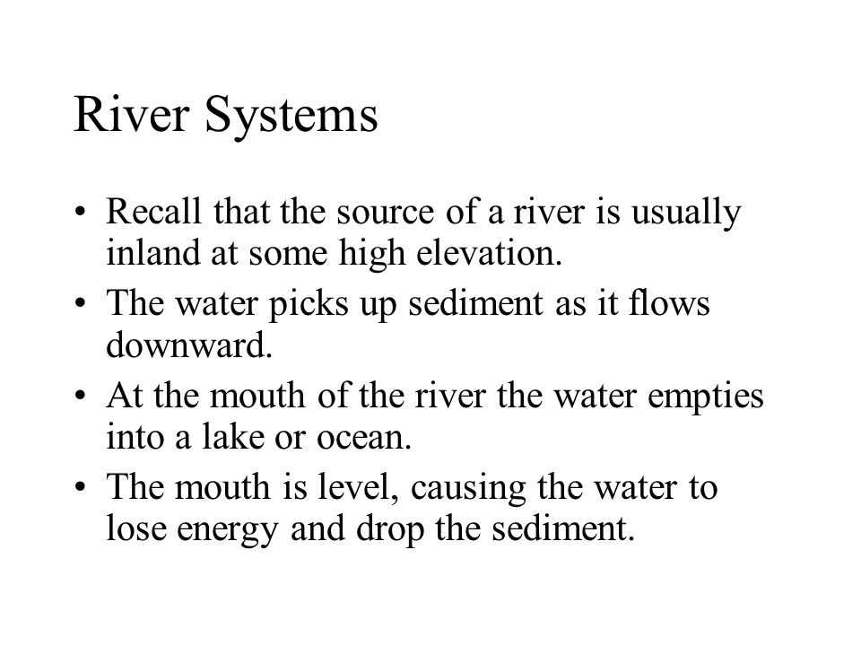 River Systems Recall that the source of a river is usually inland at some high elevation. The water picks up sediment as it flows downward.