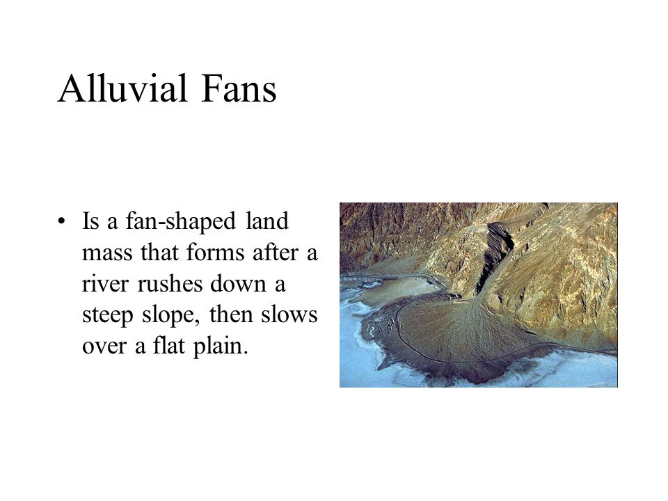 Alluvial Fans Is a fan-shaped land mass that forms after a river rushes down a steep slope, then slows over a flat plain.