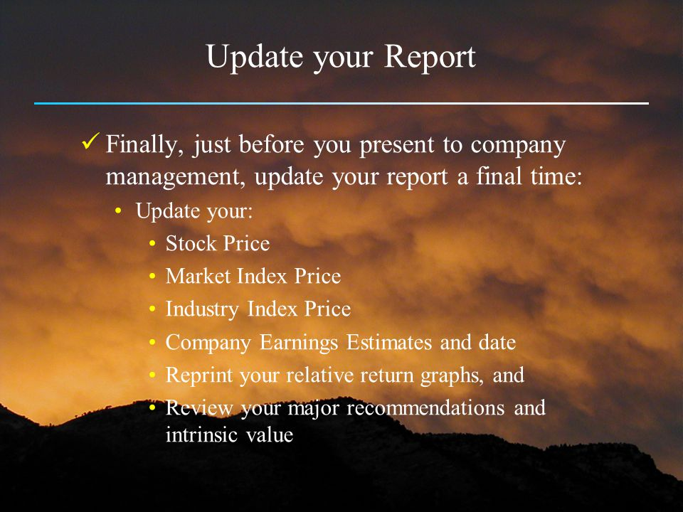 Update your Report Finally, just before you present to company management, update your report a final time: