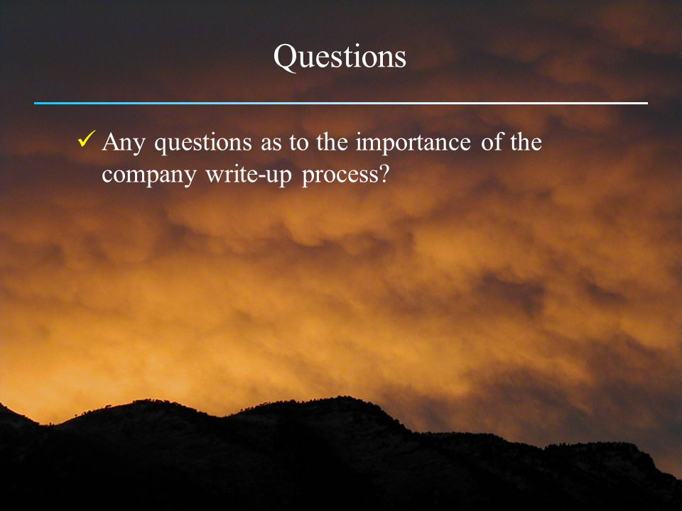Questions Any questions as to the importance of the company write-up process