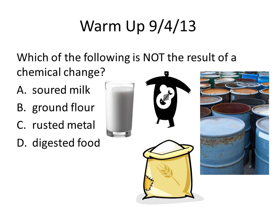 Warm Up 9/4/13 Which of the following is NOT the result of a chemical change soured milk. ground flour.