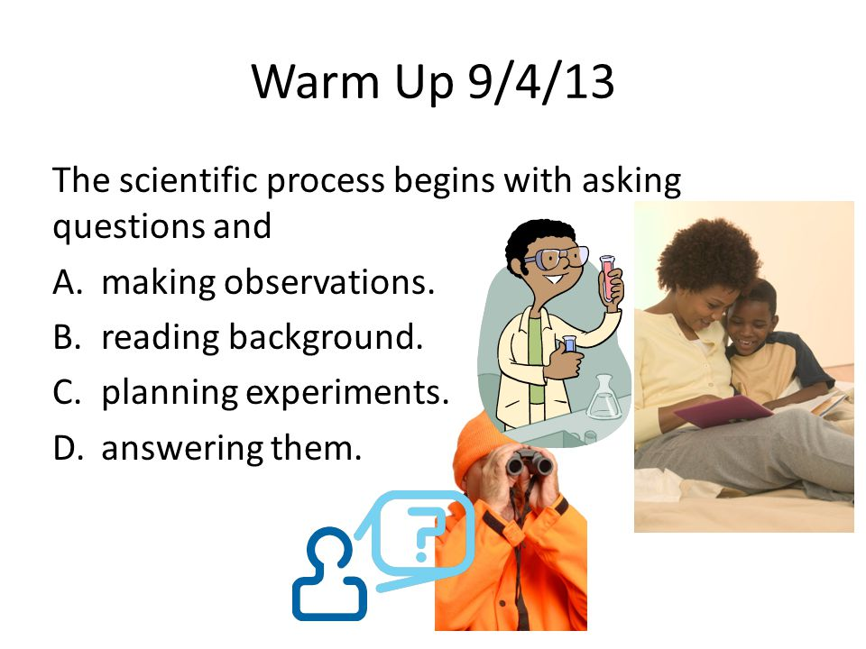 Warm Up 9/4/13 The scientific process begins with asking questions and