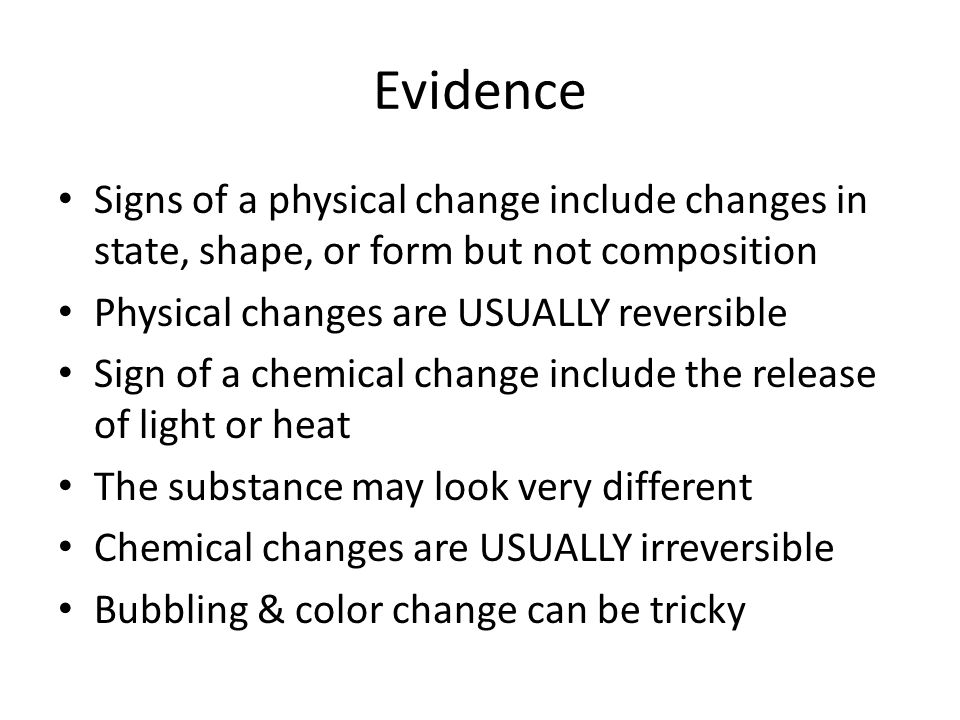 Evidence Signs of a physical change include changes in state, shape, or form but not composition. Physical changes are USUALLY reversible.
