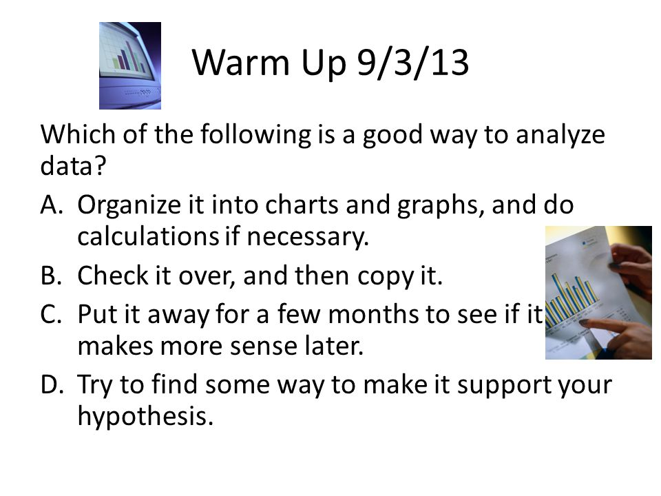 Warm Up 9/3/13 Which of the following is a good way to analyze data